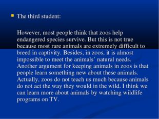 The third student: However, most people think that zoos help endangered speci