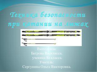 Техника безопасности при катании на лыжах Выполнила: Багрова Василисса, учени