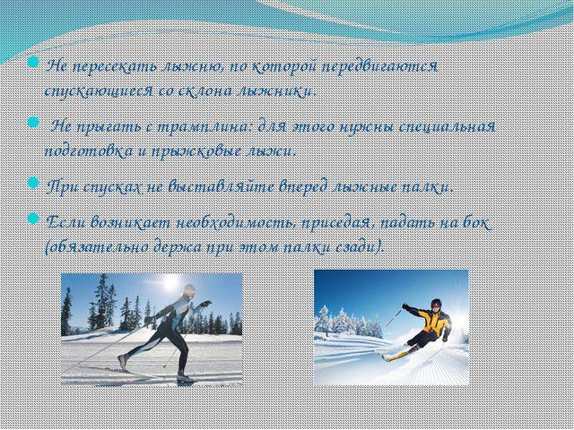 Не пересекать лыжню, по которой передвигаются спускающиеся со склона лыжники....