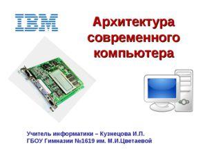 Архитектура современного компьютера Учитель информатики – Кузнецова И.П. ГБОУ