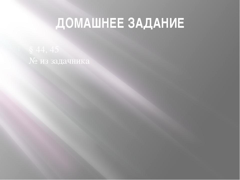 ДОМАШНЕЕ ЗАДАНИЕ § 44, 45 № из задачника