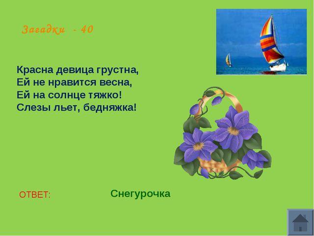 Загадки - 40 Красна девица грустна, Ей не нравится весна, Ей на солнце тяжко!...
