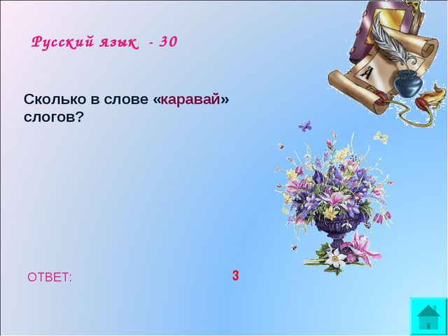 Русский язык - 30 Сколько в слове «каравай» слогов? ОТВЕТ: 3