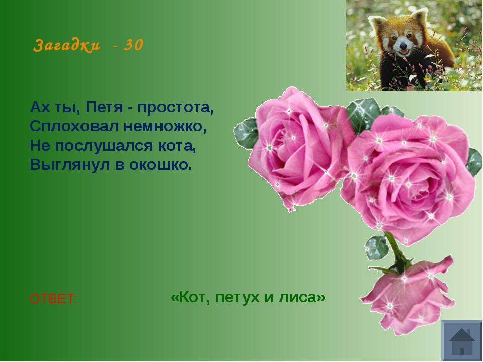 Загадки - 30 Ах ты, Петя - простота, Сплоховал немножко, Не послушался кота,...