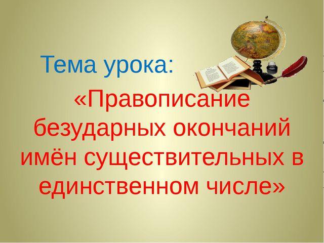 Тема урока: «Правописание безударных окончаний имён существительных в единст...
