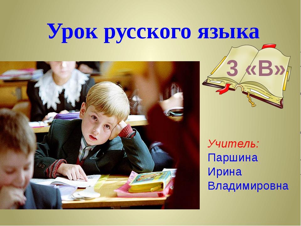 Урок русского языка 3 «В» Учитель: Паршина Ирина Владимировна