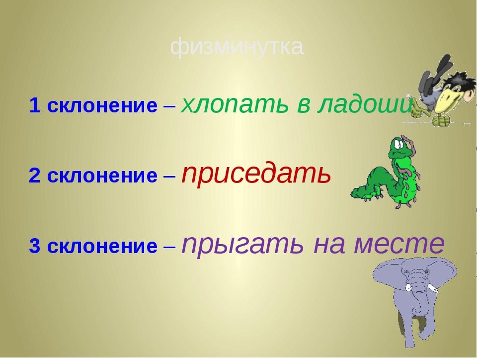 1 склонение – хлопать в ладоши 2 склонение – приседать 3 склонение – прыгать...