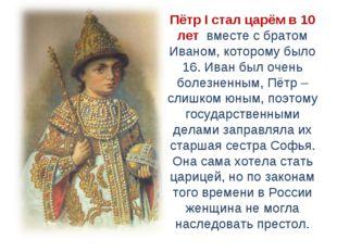Пётр I стал царём в 10 лет вместе с братом Иваном, которому было 16. Иван бы