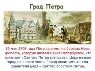 16 мая 1703 года Пётр заложил на берегах Невы крепость, которую назвал Санкт