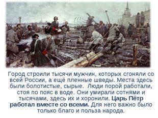 Город строили тысячи мужчин, которых сгоняли со всей России, а ещё пленные ш