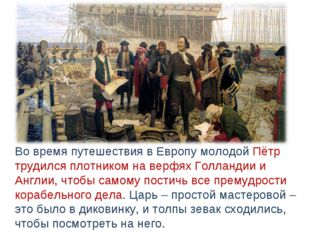 Во время путешествия в Европу молодой Пётр трудился плотником на верфях Голл