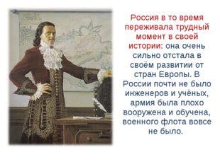 Россия в то время переживала трудный момент в своей истории: она очень сильн