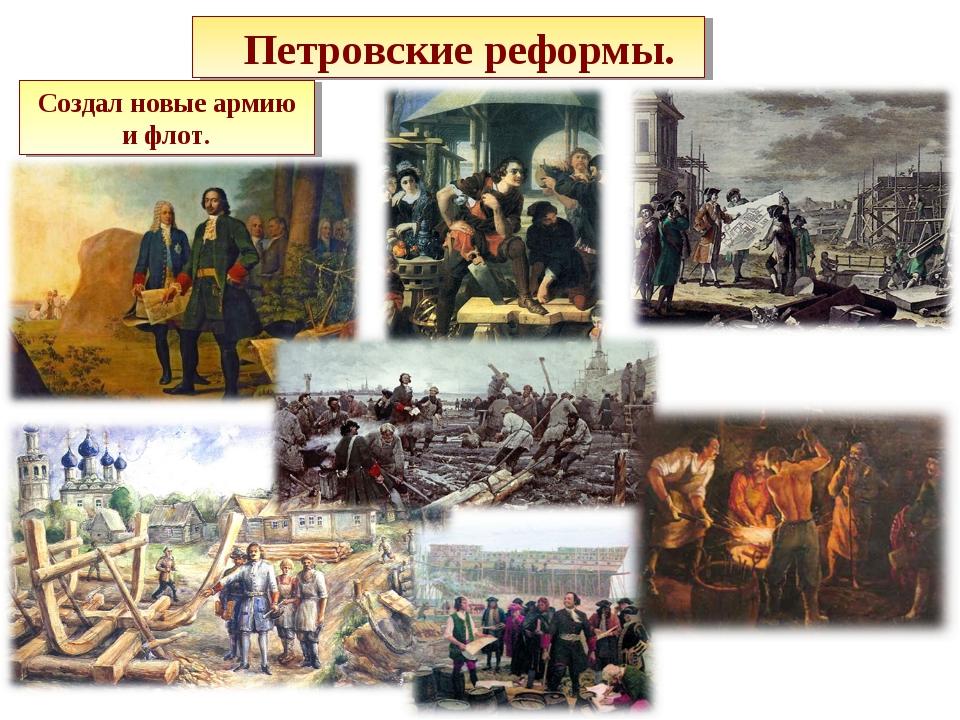 Петровские реформы. Создал новые армию и флот.
