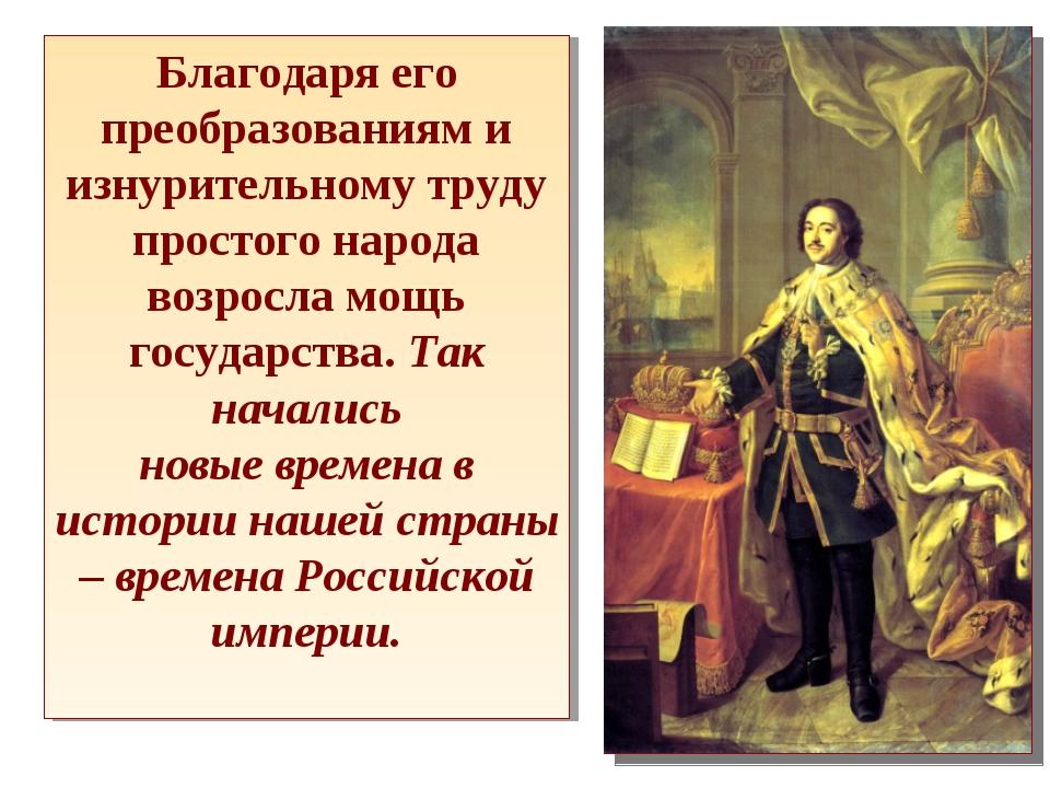 Благодаря его преобразованиям и изнурительному труду простого народа возросла...