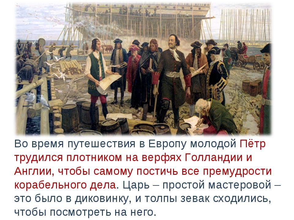 Во время путешествия в Европу молодой Пётр трудился плотником на верфях Голл...