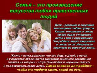 Семья – это произведение искусства любви нравственных людей Дети – реальное и