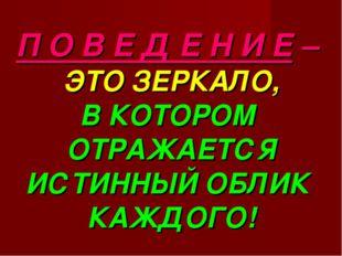 П О В Е Д Е Н И Е – ЭТО ЗЕРКАЛО, В КОТОРОМ ОТРАЖАЕТСЯ ИСТИННЫЙ ОБЛИК КАЖДОГО!