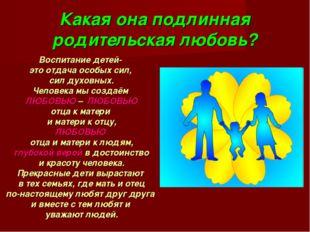 Какая она подлинная родительская любовь? Воспитание детей- это отдача особых