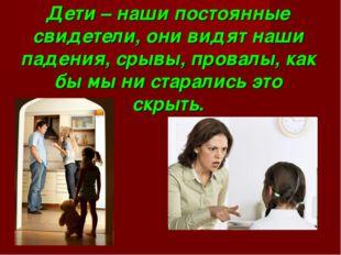 Дети – наши постоянные свидетели, они видят наши падения, срывы, провалы, как