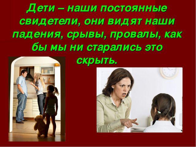 Дети – наши постоянные свидетели, они видят наши падения, срывы, провалы, как...
