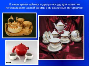 В наше время чайники и другую посуду для чаепития изготавливают разной формы