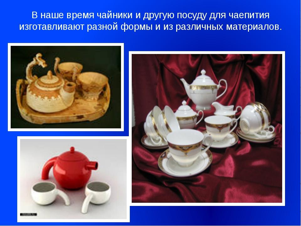 В наше время чайники и другую посуду для чаепития изготавливают разной формы...