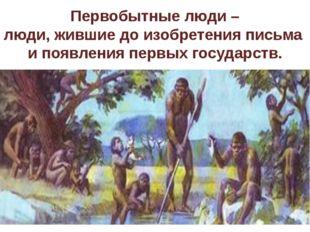 Первобытные люди – люди, жившие до изобретения письма и появления первых госу