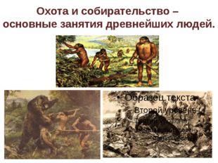 Охота и собирательство – основные занятия древнейших людей.
