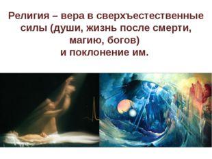 Религия – вера в сверхъестественные силы (души, жизнь после смерти, магию, бо