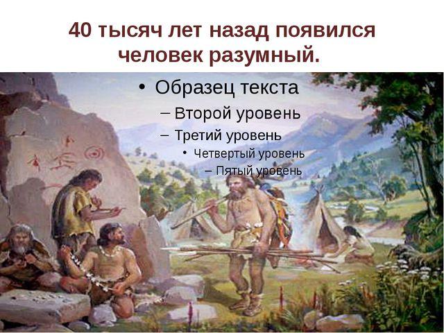 40 тысяч лет назад появился человек разумный.