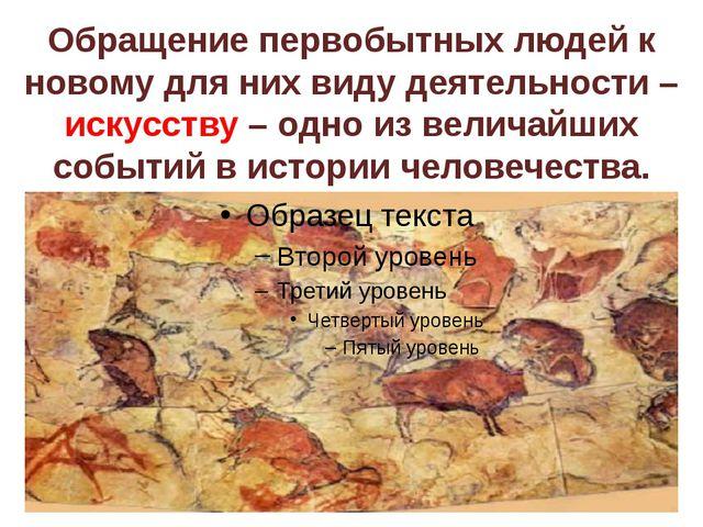 Обращение первобытных людей к новому для них виду деятельности – искусству –...
