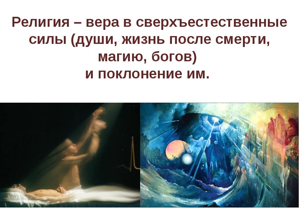Религия – вера в сверхъестественные силы (души, жизнь после смерти, магию, бо...