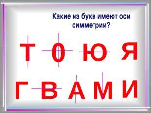 Какие из букв имеют оси симметрии? Ю T 0 Я Г В А М И