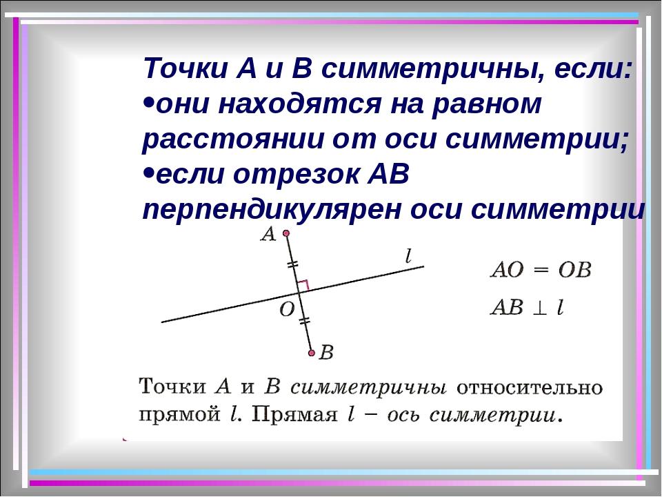 Точки А и В симметричны, если: они находятся на равном расстоянии от оси симм...