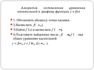 1. Обозначить абсциссу точки касания . 2.Вычислить f( ). 3.Найти f'(x) и вы