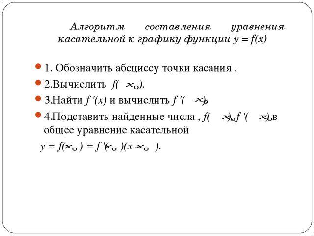 1. Обозначить абсциссу точки касания . 2.Вычислить f( ). 3.Найти f'(x) и вы...