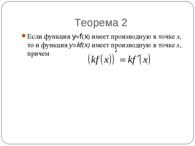 Теорема 2 Если функция y=f(x) имеет производную в точке х, то и функция y=kf(...