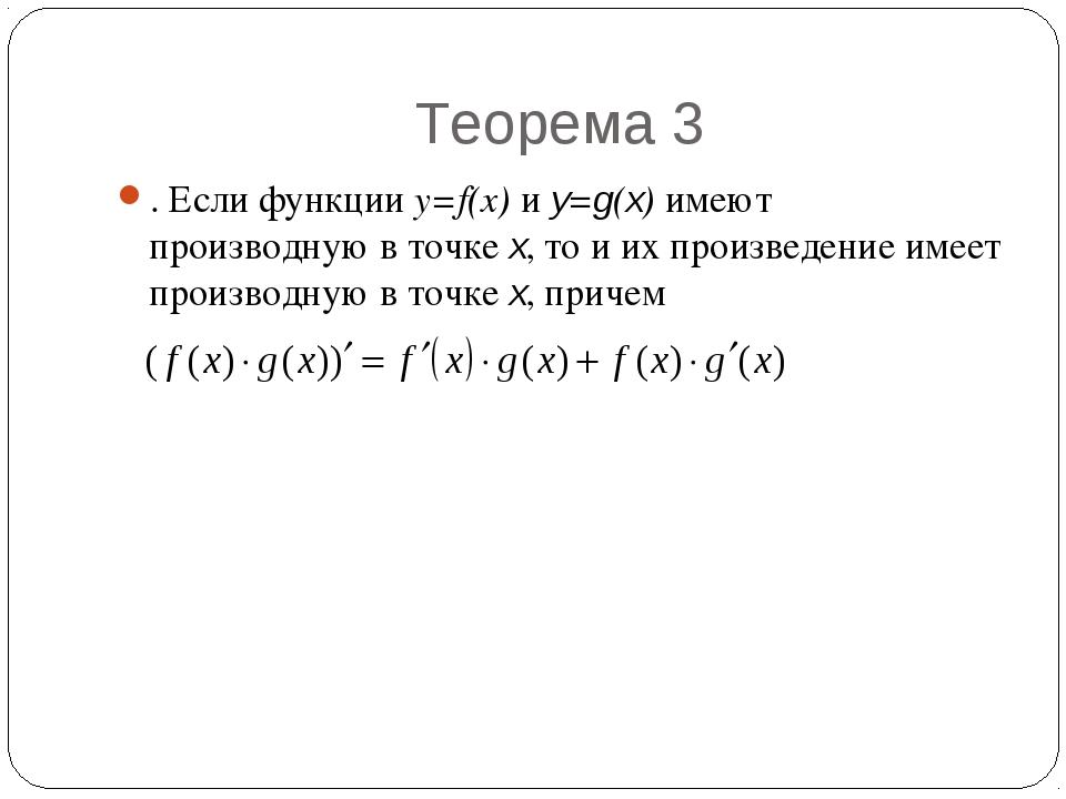 Теорема 3 . Если функции y=f(x) и y=g(x) имеют производную в точке x, то и их...