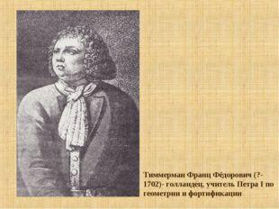 Тиммерман Франц Фёдорович (?-1702)- голландец, учитель Петра I по геометрии и