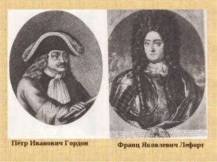 Пётр Иванович Гордон Франц Яковлевич Лефорт