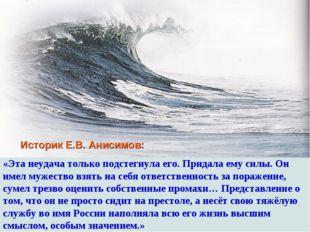 Историк Е.В. Анисимов: «Эта неудача только подстегнула его. Придала ему силы