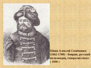 Шеин Алексей Семёнович (1662-1700) - боярин, русский полководец, генералиссим