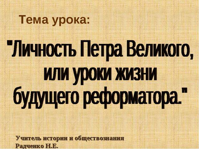 Тема урока: Учитель истории и обществознания Радченко Н.Е.