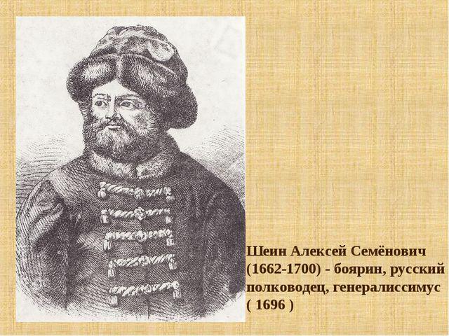 Шеин Алексей Семёнович (1662-1700) - боярин, русский полководец, генералиссим...