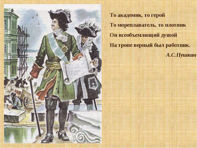 То академик, то герой То мореплаватель, то плотник Он всеобъемлющий душой На...