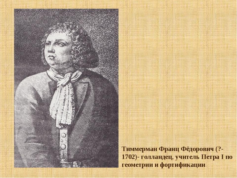 Тиммерман Франц Фёдорович (?-1702)- голландец, учитель Петра I по геометрии и...