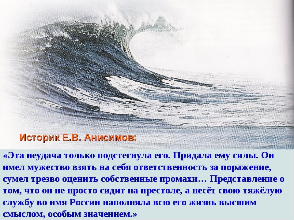 Историк Е.В. Анисимов: «Эта неудача только подстегнула его. Придала ему силы...