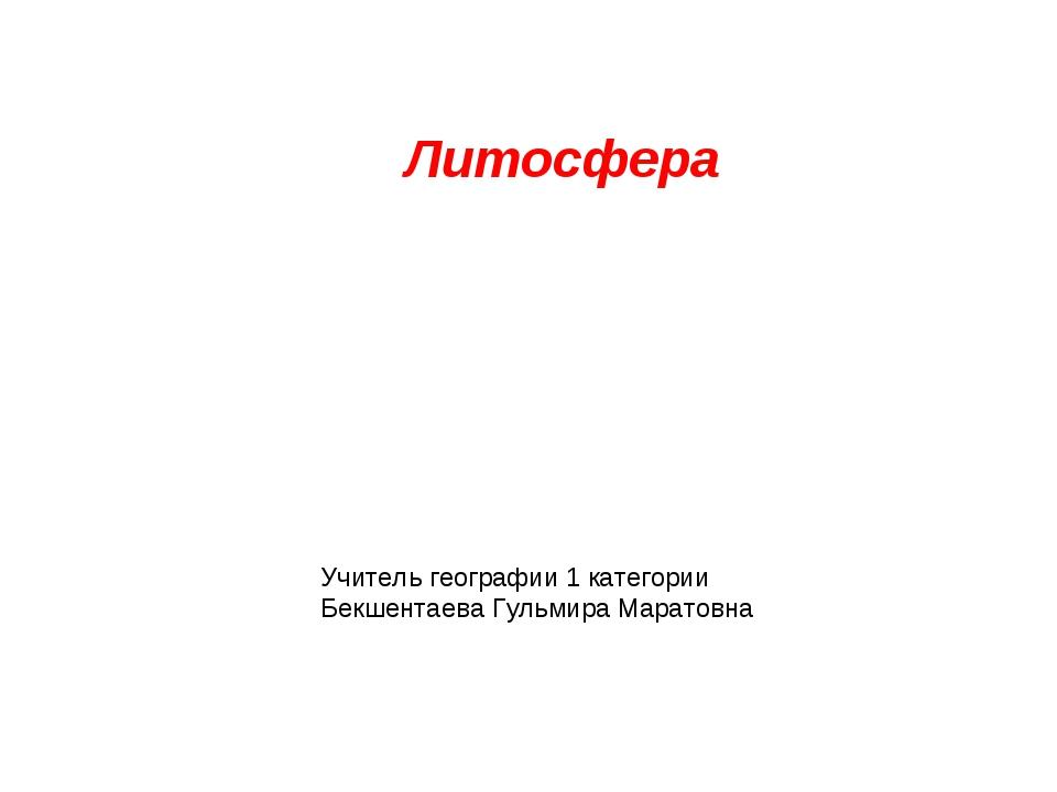 Литосфера Учитель географии 1 категории Бекшентаева Гульмира Маратовна