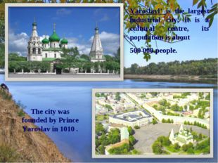 Yaroslavl' is the largest industrial city, it is a cultural centre, its popul