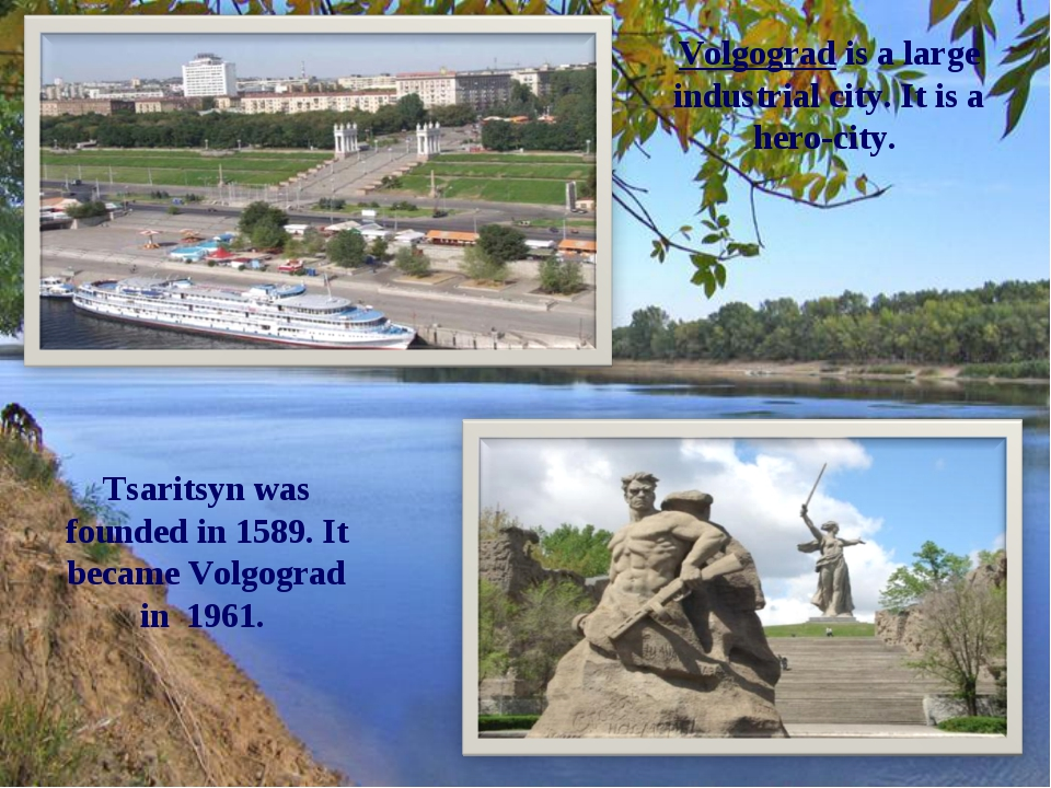 Volgograd is a large industrial city. It is a hero-city. Tsaritsyn was founde...